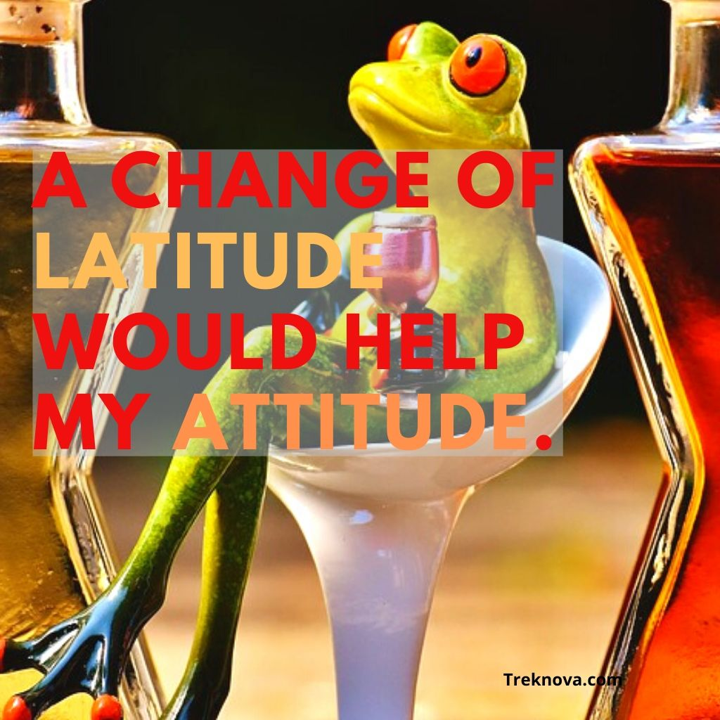 A change of latitude would help my attitude, Funny Travel Quotes