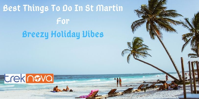 Best Things To Do In St Martin For Breezy Holiday Vibes