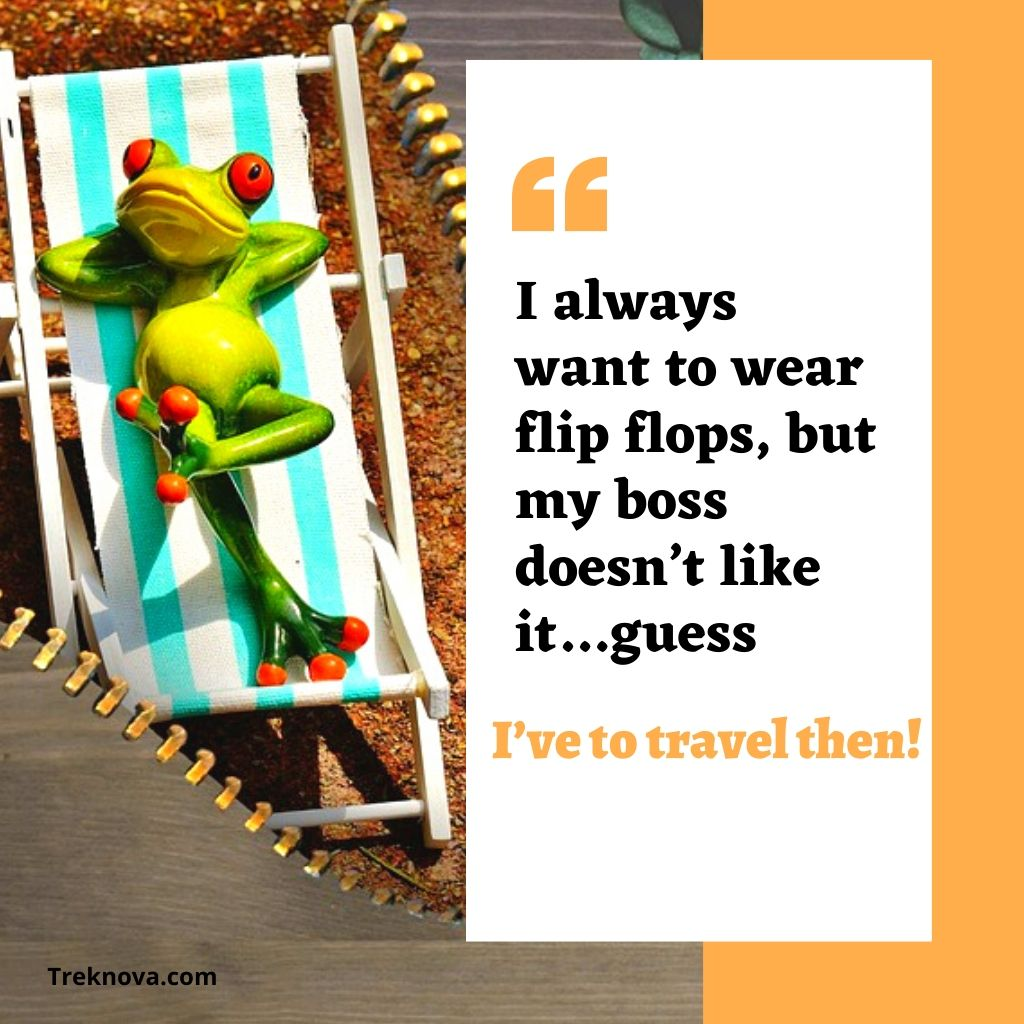 I always want to wear flip flops, but my boss doesn't like it…guess, I've to travel then!, Funny Travel Quotes; funny travel captions for instagram