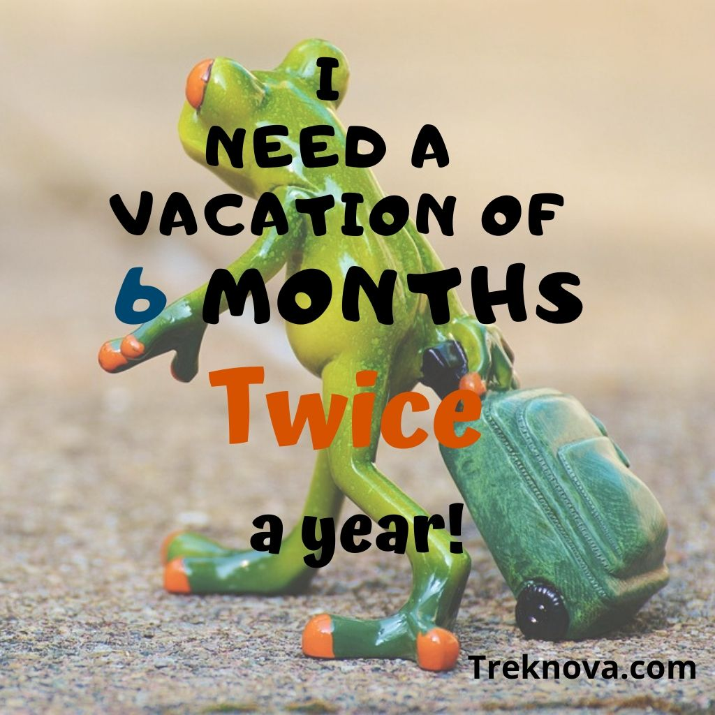 I need a vacation of 6 months. Twice a year!, Funny Travel Quotes; funny vacation quotes